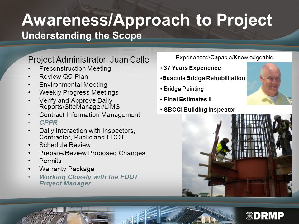 Awareness/Approach to Project Understanding the Scope Senior Inspector, Robert Eads Inspection Sampling and Testing Material Verification (QPL & Material Certfications) Utilization of CPPR Process SiteManager/LIMS Monthly and Final Estimate Quantity Field Records Warranty Verification Experienced/Capable/Knowledgeable 33 Years Experience Inspection Materials Verification Monthly & Final Estimates Bascule Bridge Rehabilitation Drill Shaft Inspector ACI Level II Warranty Binder Review/Verification/Submittal