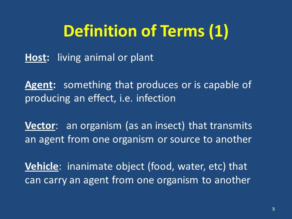 Definition of Terms (2) Disease: impairment of normal functioning, manifested by signs and symptoms Infection: the state produced by the establishment of an infective agent in or on a suitable host, host may or may not have signs or symptoms Carrier: individual harbors the agent but does not have symptoms.