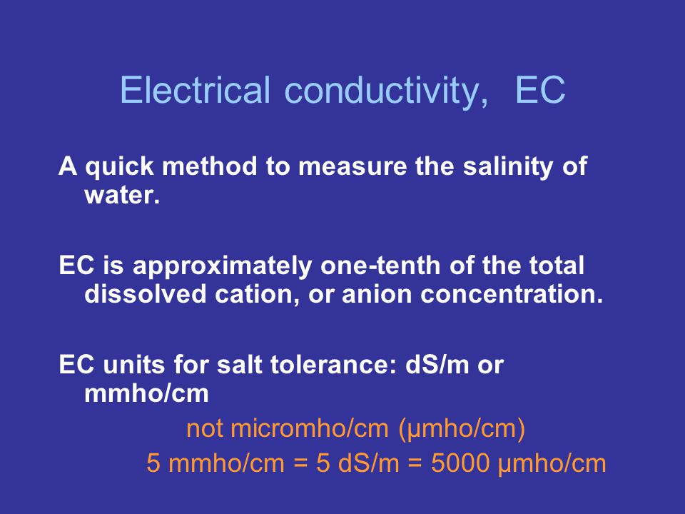 Electrical conductivity, EC A quick method to measure the salinity of water.