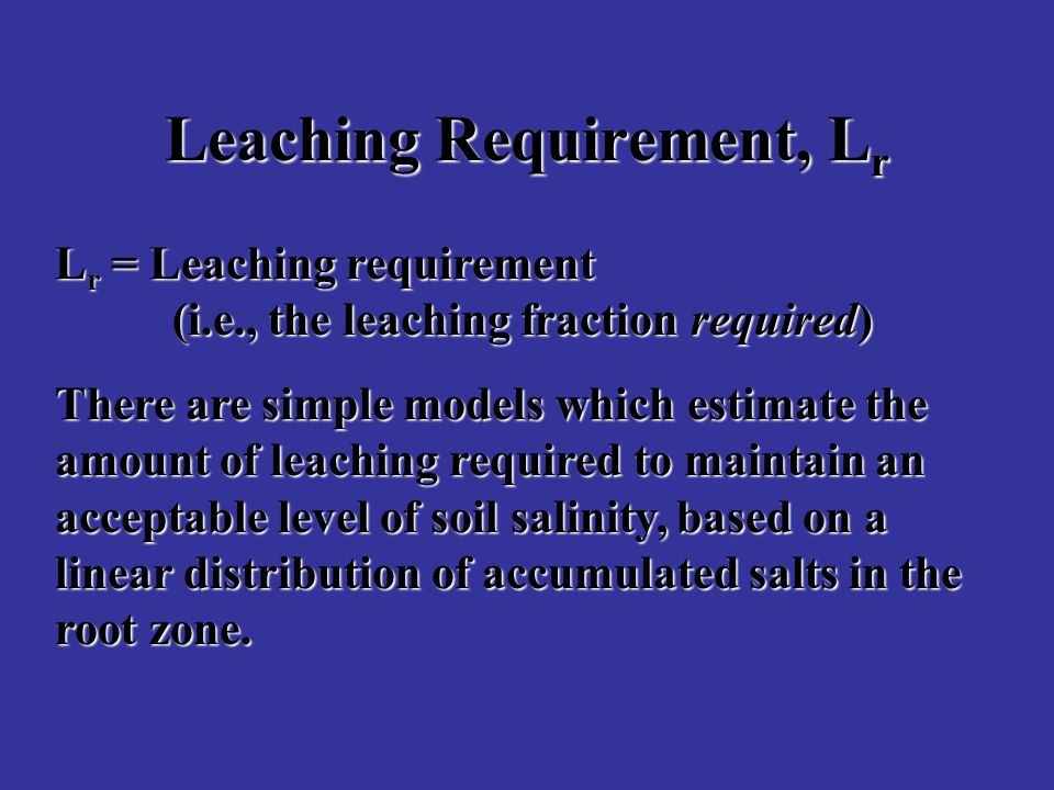 Leaching Requirement, L r L r = Leaching requirement (i.e., the leaching fraction required) There are simple models which estimate the amount of leaching required to maintain an acceptable level of soil salinity, based on a linear distribution of accumulated salts in the root zone.