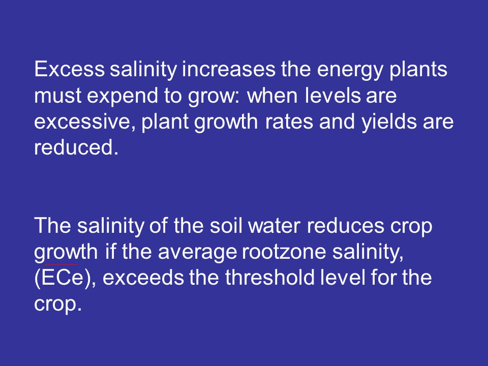 Excess salinity increases the energy plants must expend to grow: when levels are excessive, plant growth rates and yields are reduced.