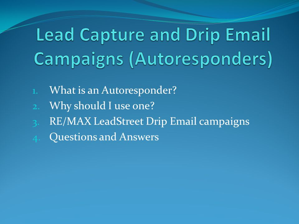 1. What is an Autoresponder? 2. Why should I use one? 3. RE/MAX LeadStreet Drip Email campaigns 4. Questions and Answers