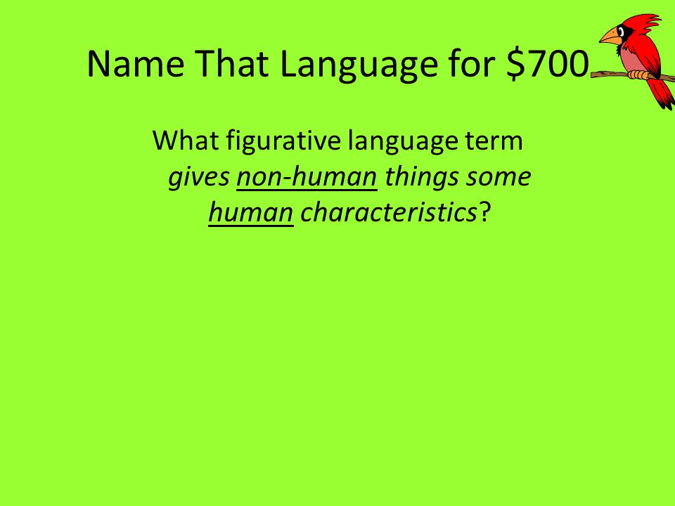 Name That Language for $700 What figurative language term gives non-human things some human characteristics?