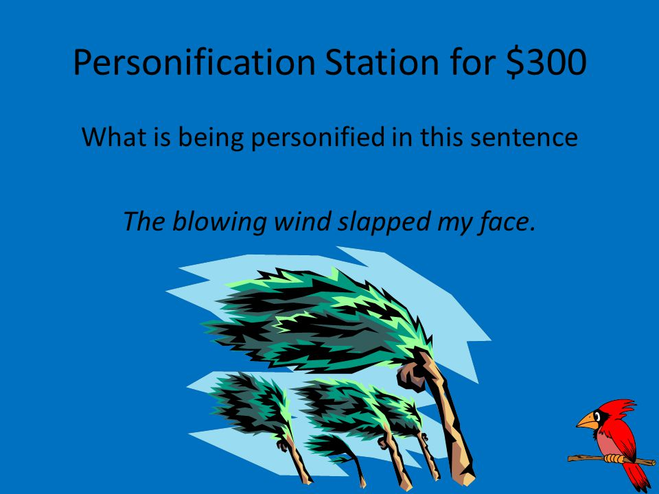 Personification Station for $300 What is being personified in this sentence The blowing wind slapped my face.