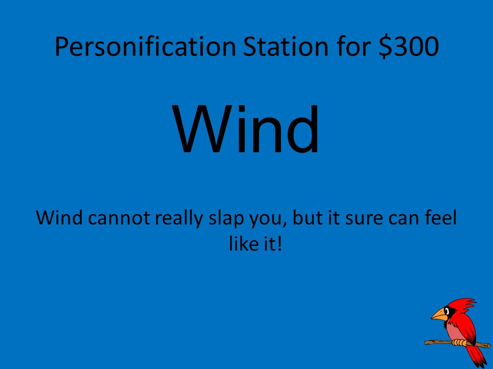 Personification Station for $300 Wind Wind cannot really slap you, but it sure can feel like it!