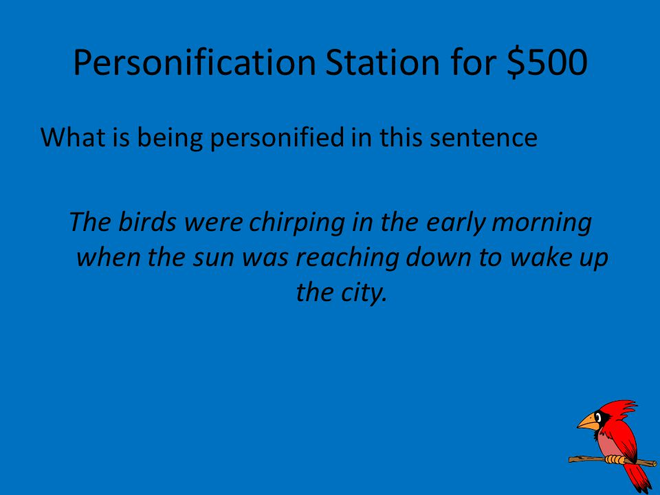Personification Station for $500 What is being personified in this sentence The birds were chirping in the early morning when the sun was reaching down to wake up the city.