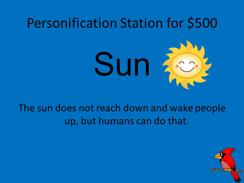 Personification Station for $500 Sun The sun does not reach down and wake people up, but humans can do that.
