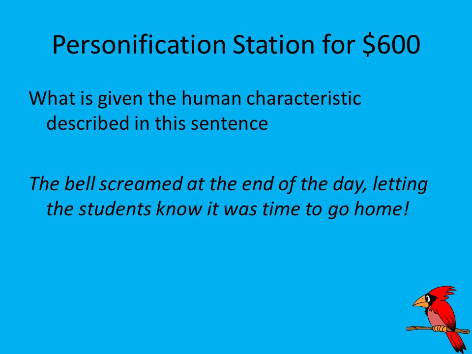 Personification Station for $600 What is given the human characteristic described in this sentence The bell screamed at the end of the day, letting the students know it was time to go home!