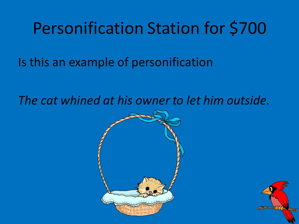 Personification Station for $700 Is this an example of personification The cat whined at his owner to let him outside.