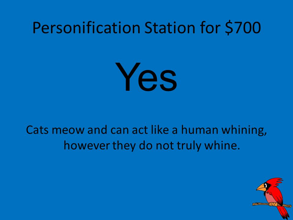 Personification Station for $700 Yes Cats meow and can act like a human whining, however they do not truly whine.