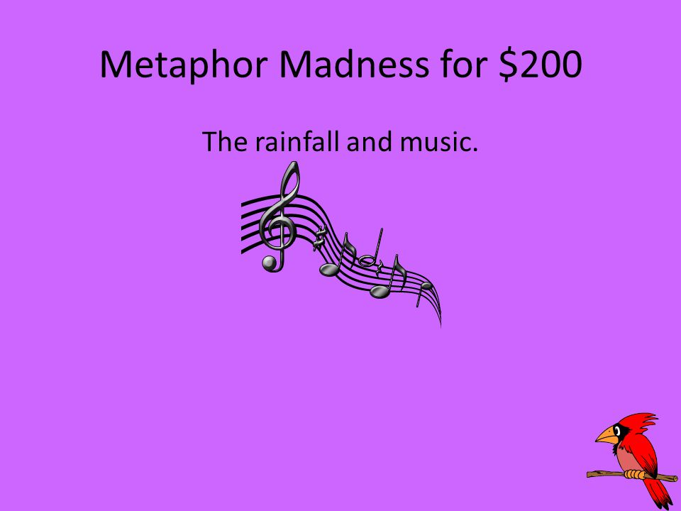 Metaphor Madness for $200 The rainfall and music.