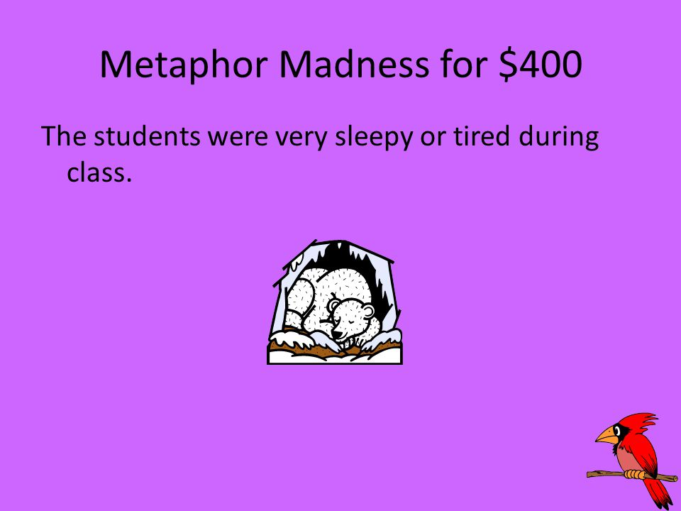 Metaphor Madness for $400 The students were very sleepy or tired during class.