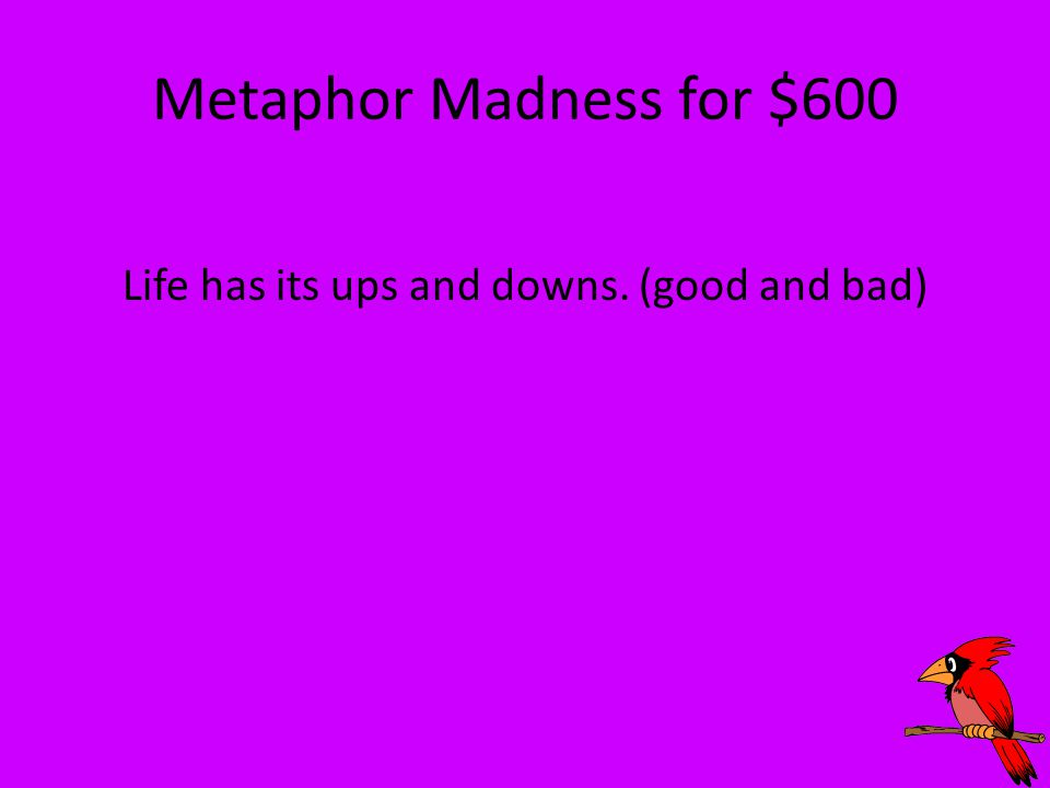 Metaphor Madness for $600 Life has its ups and downs. (good and bad)