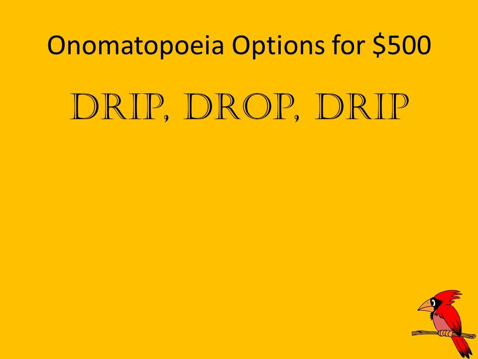 Onomatopoeia Options for $500 Drip, Drop, Drip