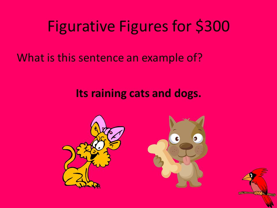 Figurative Figures for $300 What is this sentence an example of? Its raining cats and dogs.
