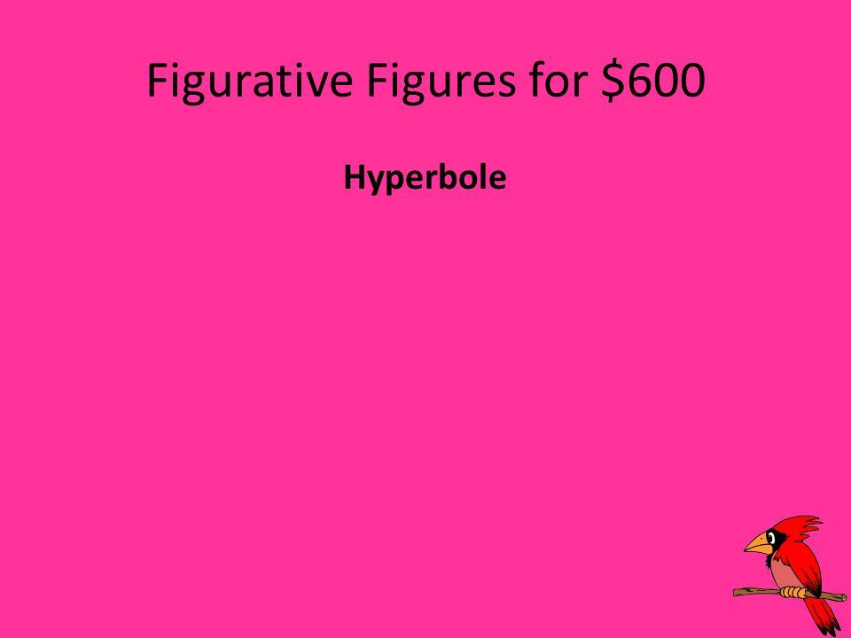 Figurative Figures for $600 Hyperbole