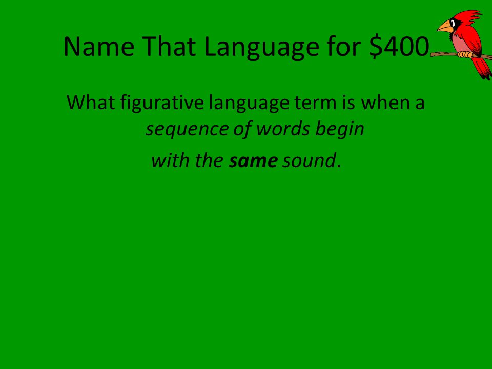 Name That Language for $400 What figurative language term is when a sequence of words begin with the same sound.
