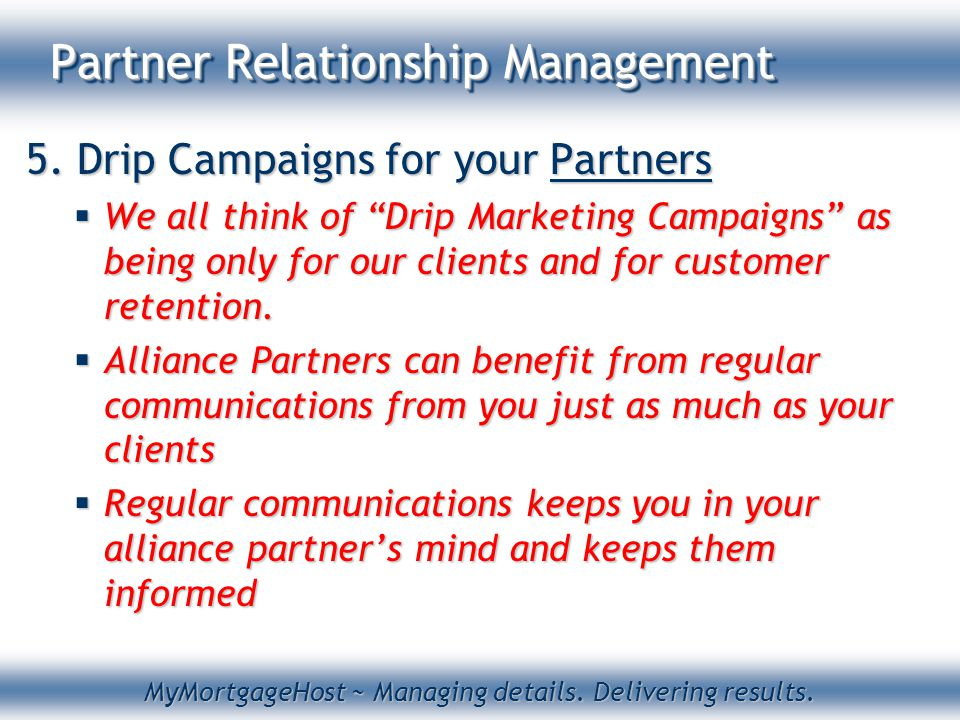 "MyMortgageHost ~ Managing details. Delivering results. Partner Relationship Management 5. Drip Campaigns for your Partners  We all think of ""Drip Mar"