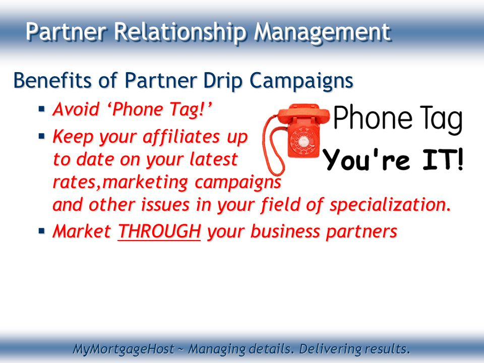 MyMortgageHost ~ Managing details. Delivering results. Partner Relationship Management Benefits of Partner Drip Campaigns  Avoid 'Phone Tag!'  Keep