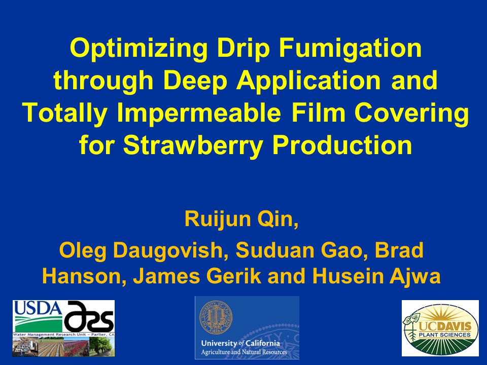 Optimizing Drip Fumigation through Deep Application and Totally Impermeable Film Covering for Strawberry Production Ruijun Qin, Oleg Daugovish, Suduan Gao, Brad Hanson, James Gerik and Husein Ajwa