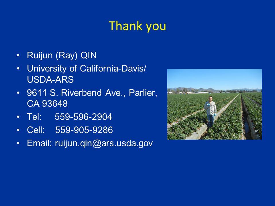 Thank you Ruijun (Ray) QIN University of California-Davis/ USDA-ARS 9611 S. Riverbend Ave., Parlier, CA 93648 Tel: 559-596-2904 Cell: 559-905-9286 Ema