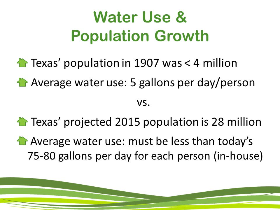Water Use & Population Growth Texas' population in 1907 was < 4 million Average water use: 5 gallons per day/person vs.
