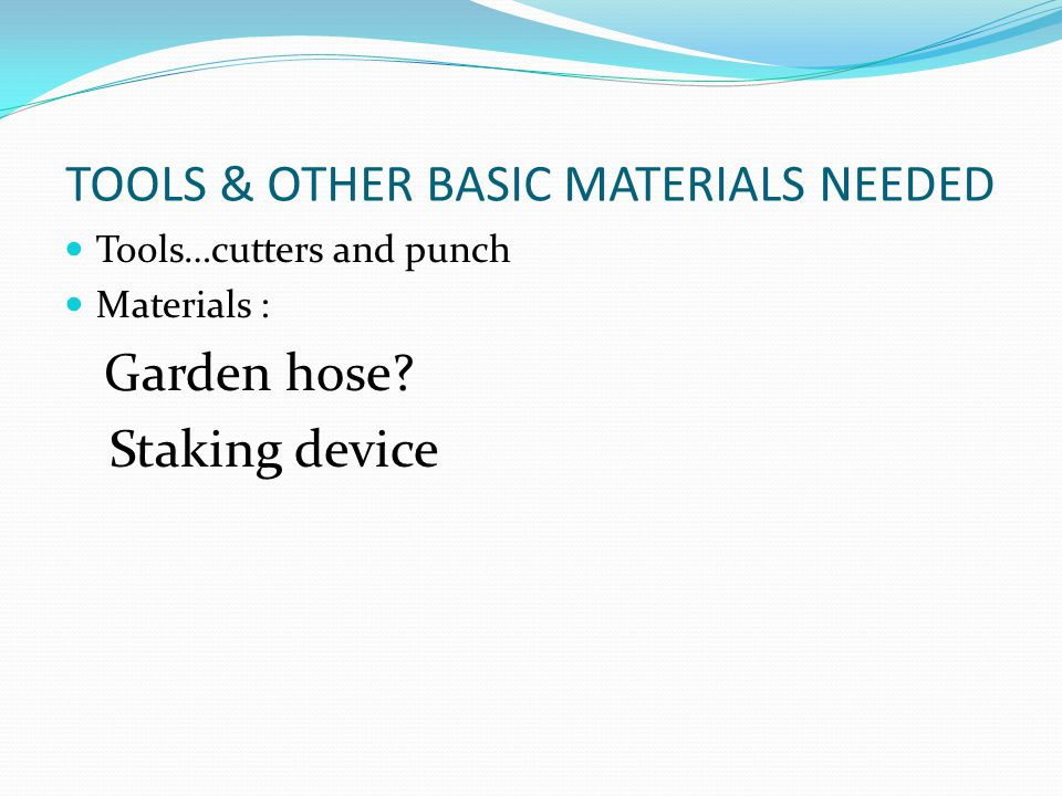 TOOLS & OTHER BASIC MATERIALS NEEDED Tools…cutters and punch Materials : Garden hose? Staking device