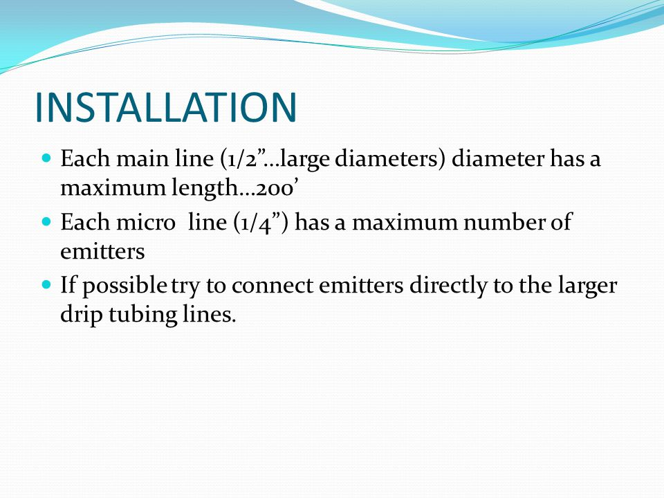 "INSTALLATION Each main line (1/2""…large diameters) diameter has a maximum length…200' Each micro line (1/4"") has a maximum number of emitters If possi"