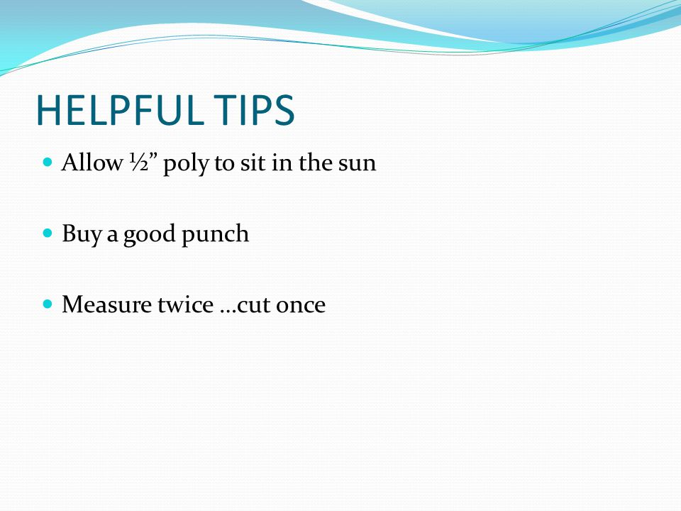 "HELPFUL TIPS Allow ½"" poly to sit in the sun Buy a good punch Measure twice …cut once"