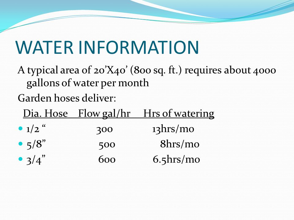 WATER INFORMATION A typical area of 20'X40' (800 sq. ft.) requires about 4000 gallons of water per month Garden hoses deliver: Dia. Hose Flow gal/hr H