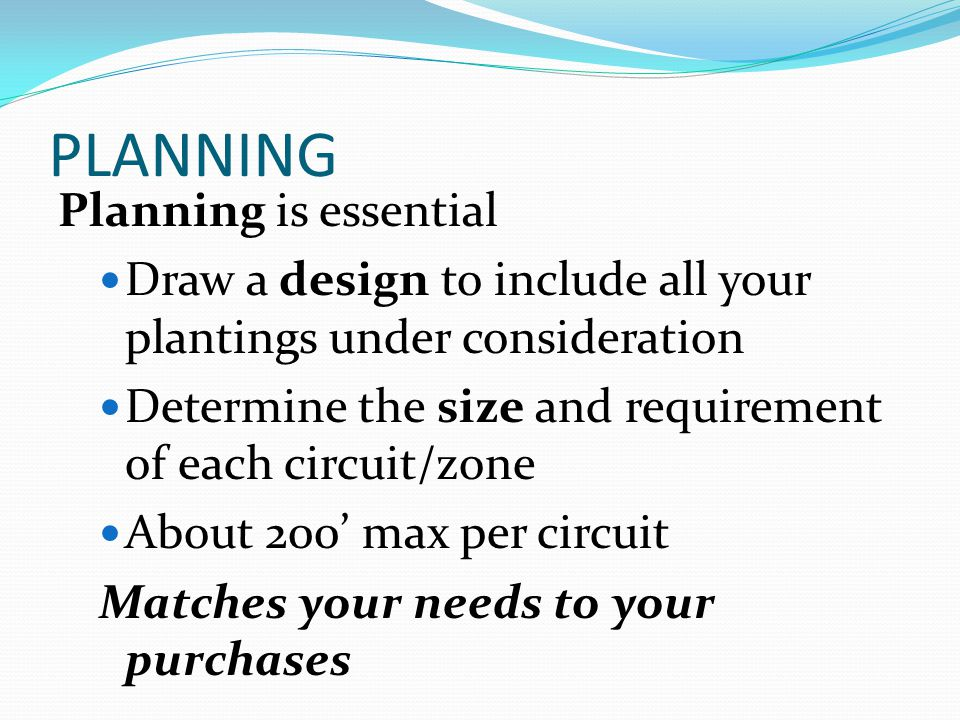PLANNING Planning is essential Draw a design to include all your plantings under consideration Determine the size and requirement of each circuit/zone
