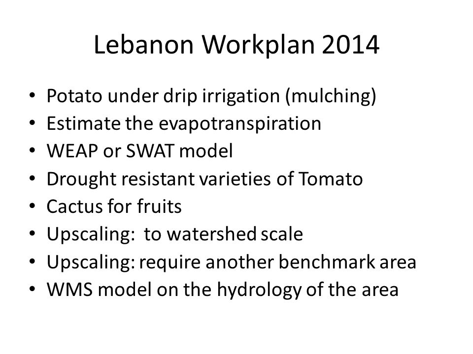 Lebanon Workplan 2014 Potato under drip irrigation (mulching) Estimate the evapotranspiration WEAP or SWAT model Drought resistant varieties of Tomato