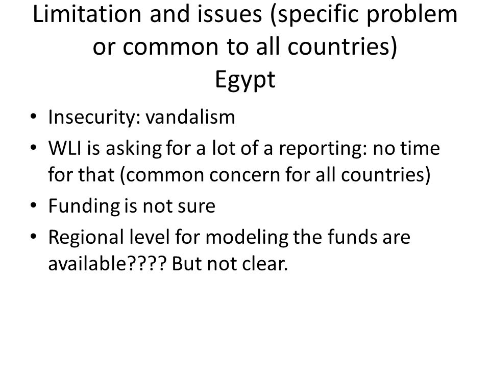 Limitation and issues (specific problem or common to all countries) Egypt Insecurity: vandalism WLI is asking for a lot of a reporting: no time for th
