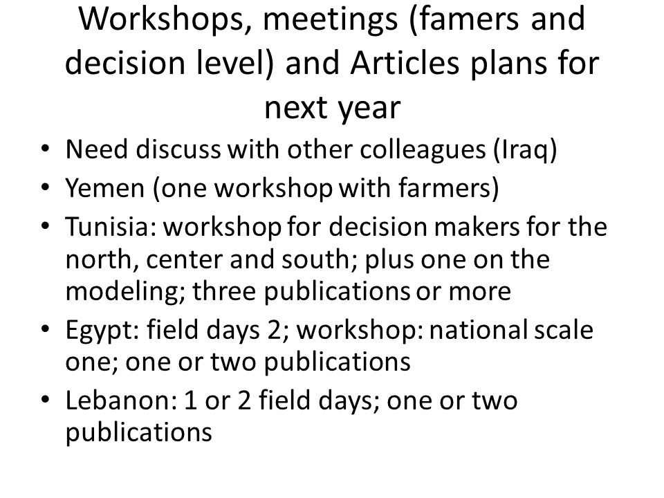 Workshops, meetings (famers and decision level) and Articles plans for next year Need discuss with other colleagues (Iraq) Yemen (one workshop with fa
