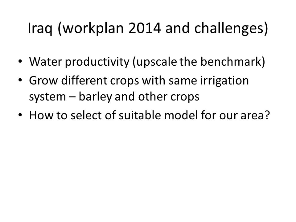 Iraq (workplan 2014 and challenges) Water productivity (upscale the benchmark) Grow different crops with same irrigation system – barley and other cro