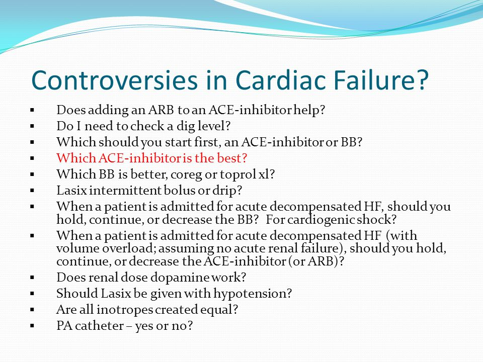 Controversies in Cardiac Failure?  Does adding an ARB to an ACE-inhibitor help?  Do I need to check a dig level?  Which should you start first, an
