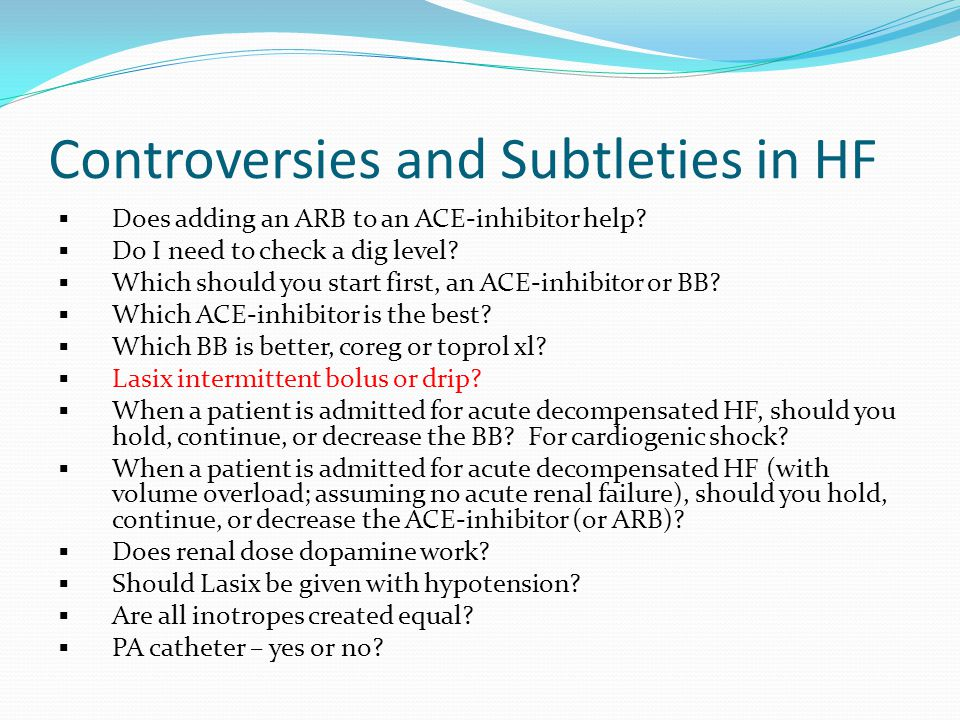 Controversies and Subtleties in HF  Does adding an ARB to an ACE-inhibitor help?  Do I need to check a dig level?  Which should you start first, an