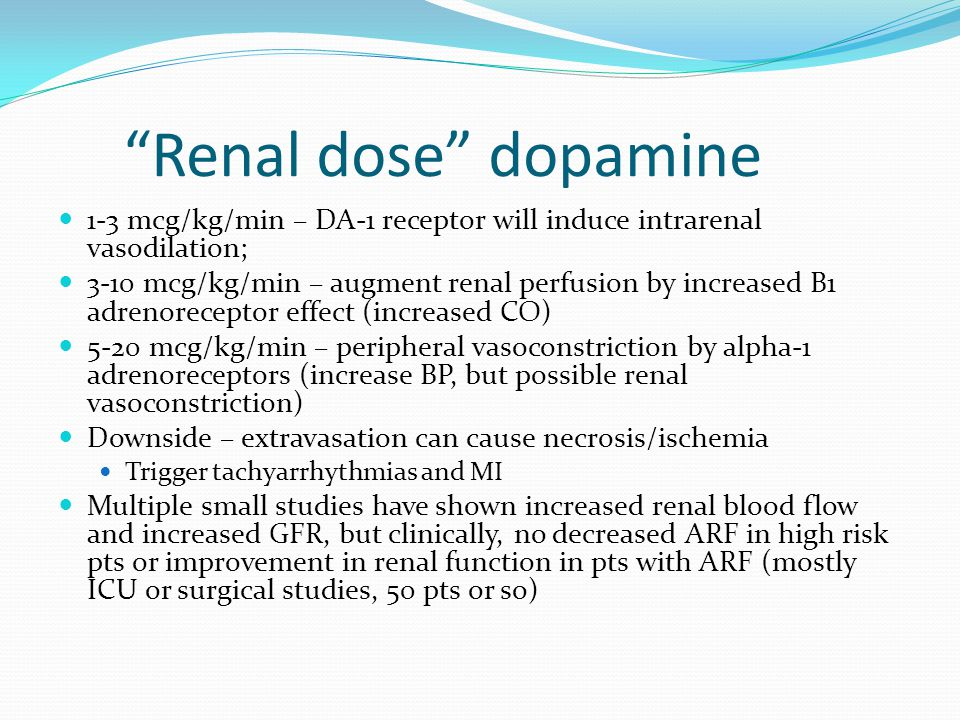 Renal dose dopamine 1-3 mcg/kg/min – DA-1 receptor will induce intrarenal vasodilation; 3-10 mcg/kg/min – augment renal perfusion by increased B1 adrenoreceptor effect (increased CO) 5-20 mcg/kg/min – peripheral vasoconstriction by alpha-1 adrenoreceptors (increase BP, but possible renal vasoconstriction) Downside – extravasation can cause necrosis/ischemia Trigger tachyarrhythmias and MI Multiple small studies have shown increased renal blood flow and increased GFR, but clinically, no decreased ARF in high risk pts or improvement in renal function in pts with ARF (mostly ICU or surgical studies, 50 pts or so)