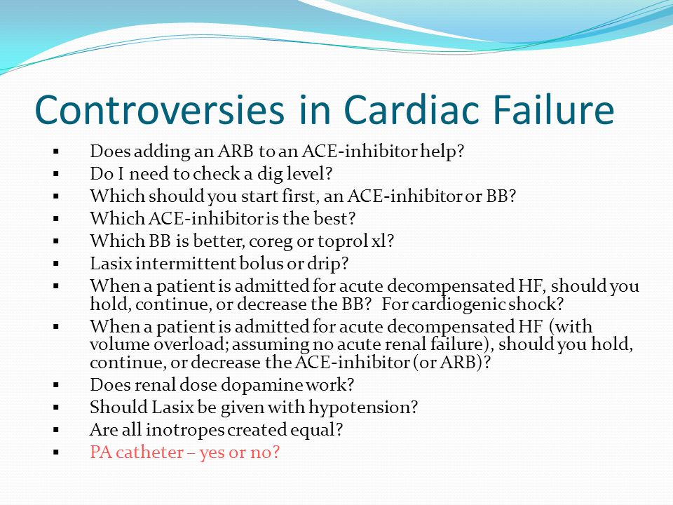 Controversies in Cardiac Failure  Does adding an ARB to an ACE-inhibitor help?  Do I need to check a dig level?  Which should you start first, an A