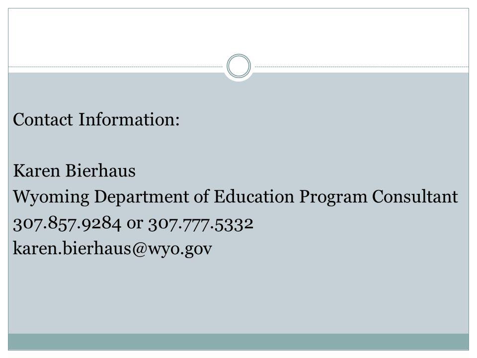 Contact Information: Karen Bierhaus Wyoming Department of Education Program Consultant 307.857.9284 or 307.777.5332 karen.bierhaus@wyo.gov
