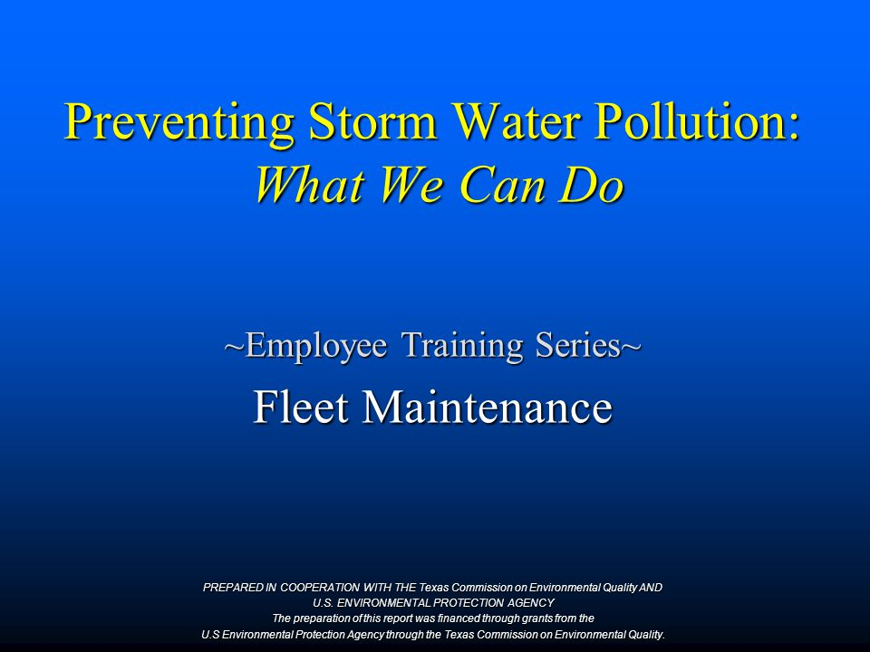 Preventing Storm Water Pollution: What We Can Do ~Employee Training Series~ Fleet Maintenance PREPARED IN COOPERATION WITH THE Texas Commission on Environmental Quality AND U.S.