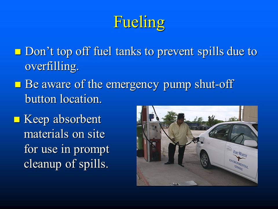 Fueling Don't top off fuel tanks to prevent spills due to overfilling.