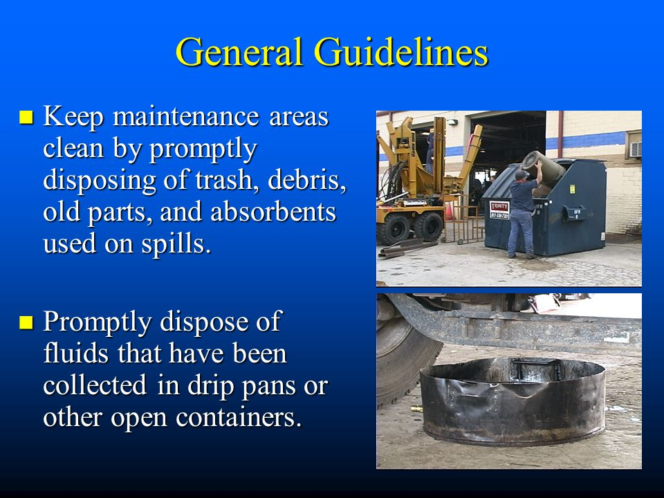 General Guidelines Keep maintenance areas clean by promptly disposing of trash, debris, old parts, and absorbents used on spills.