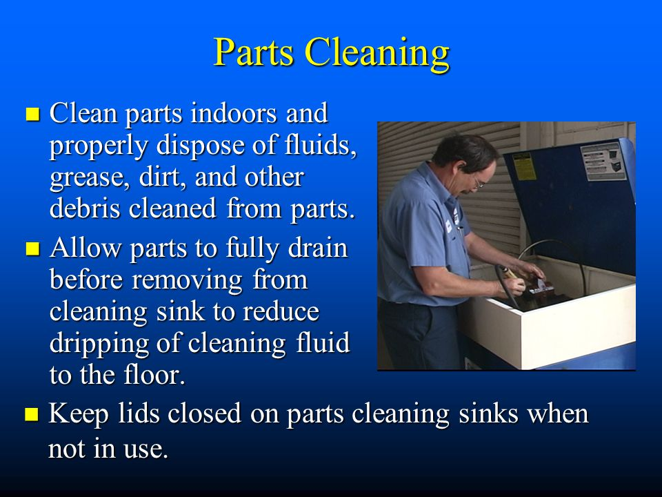 Parts Cleaning Clean parts indoors and properly dispose of fluids, grease, dirt, and other debris cleaned from parts.