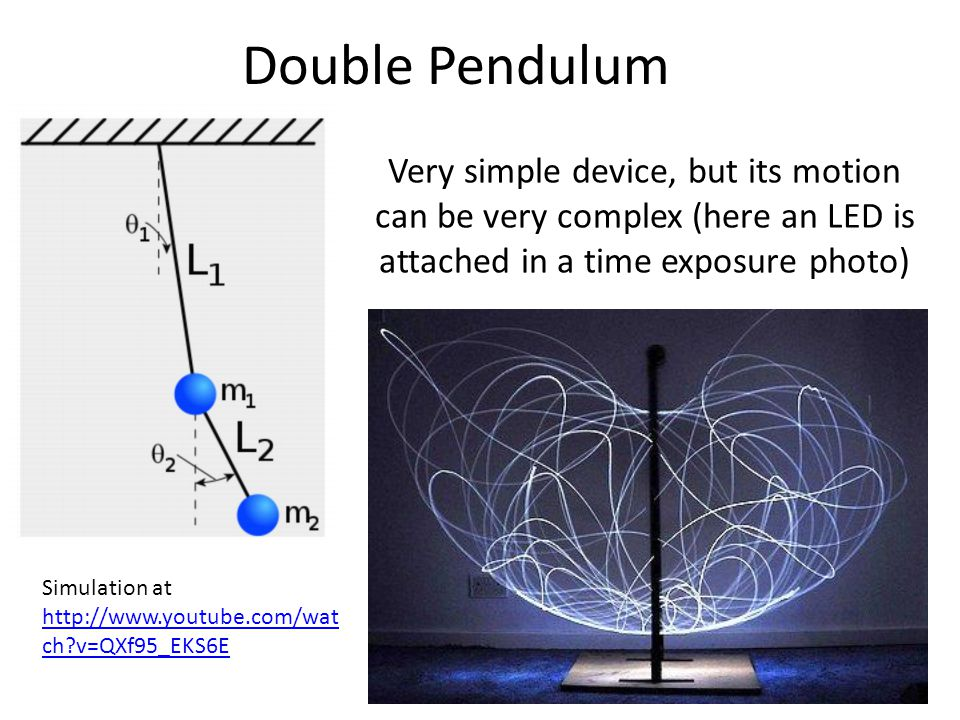 Double Pendulum Very simple device, but its motion can be very complex (here an LED is attached in a time exposure photo) Simulation at http://www.you