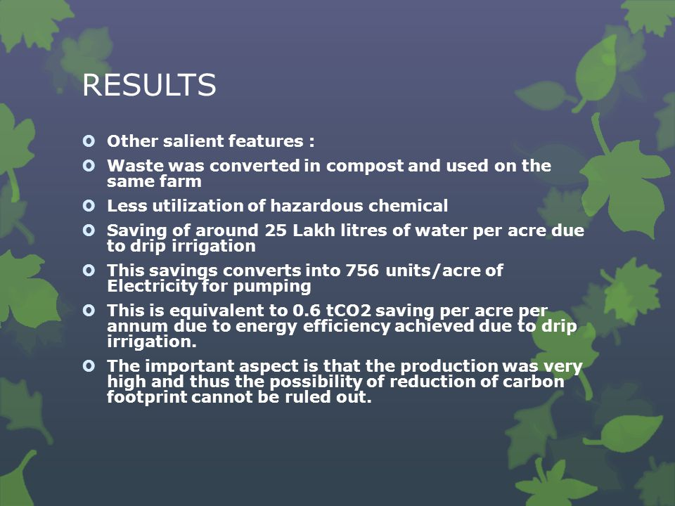 RESULTS  Other salient features :  Waste was converted in compost and used on the same farm  Less utilization of hazardous chemical  Saving of around 25 Lakh litres of water per acre due to drip irrigation  This savings converts into 756 units/acre of Electricity for pumping  This is equivalent to 0.6 tCO2 saving per acre per annum due to energy efficiency achieved due to drip irrigation.