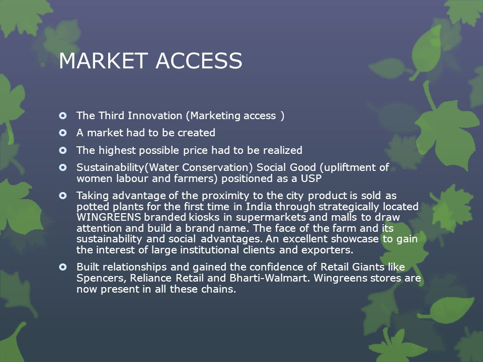 MARKET ACCESS  The Third Innovation (Marketing access )  A market had to be created  The highest possible price had to be realized  Sustainability(Water Conservation) Social Good (upliftment of women labour and farmers) positioned as a USP  Taking advantage of the proximity to the city product is sold as potted plants for the first time in India through strategically located WINGREENS branded kiosks in supermarkets and malls to draw attention and build a brand name.