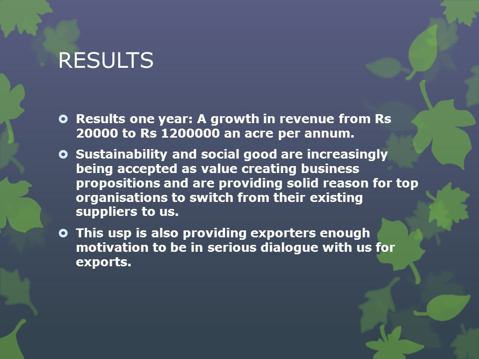 RESULTS  Results one year: A growth in revenue from Rs 20000 to Rs 1200000 an acre per annum.