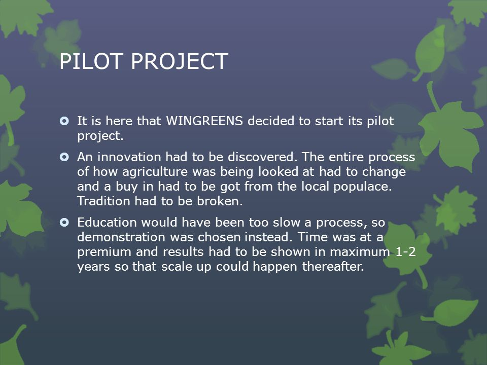 PILOT PROJECT  It is here that WINGREENS decided to start its pilot project.  An innovation had to be discovered. The entire process of how agricult