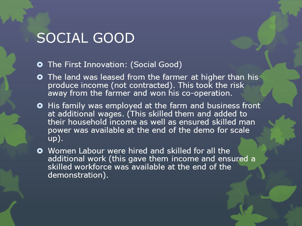 SOCIAL GOOD  The First Innovation: (Social Good)  The land was leased from the farmer at higher than his produce income (not contracted). This took